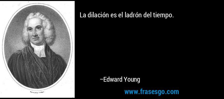 La dilación es el ladrón del tiempo. – Edward Young
