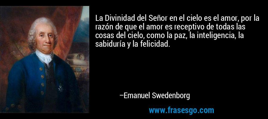 La Divinidad del Señor en el cielo es el amor, por la razón de que el amor es receptivo de todas las cosas del cielo, como la paz, la inteligencia, la sabiduría y la felicidad. – Emanuel Swedenborg