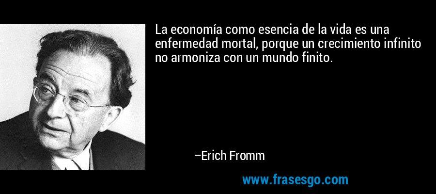 La economía como esencia de la vida es una enfermedad mortal, porque un crecimiento infinito no armoniza con un mundo finito. – Erich Fromm