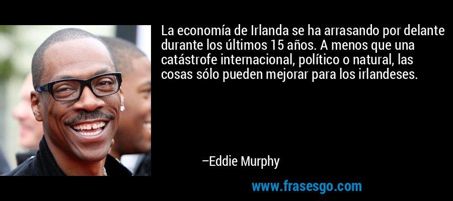 La economía de Irlanda se ha arrasando por delante durante los últimos 15 años. A menos que una catástrofe internacional, político o natural, las cosas sólo pueden mejorar para los irlandeses. – Eddie Murphy