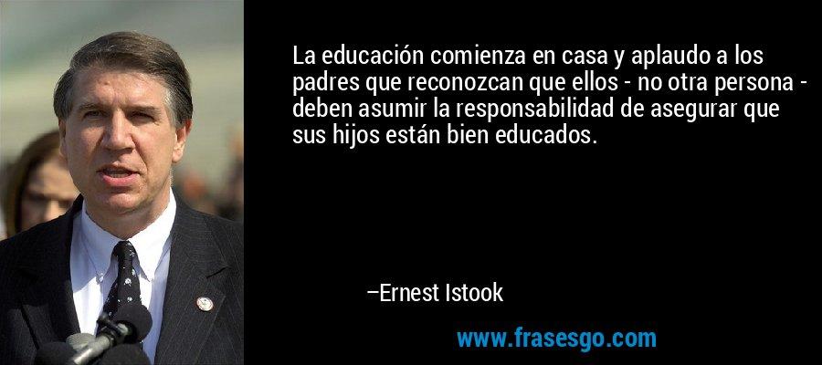 La educación comienza en casa y aplaudo a los padres que reconozcan que ellos - no otra persona - deben asumir la responsabilidad de asegurar que sus hijos están bien educados. – Ernest Istook
