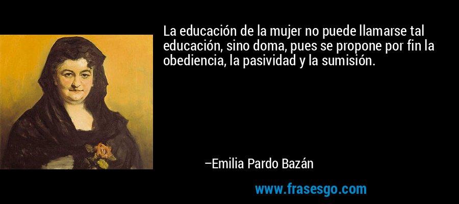 La educación de la mujer no puede llamarse tal educación, sino doma, pues se propone por fin la obediencia, la pasividad y la sumisión. – Emilia Pardo Bazán