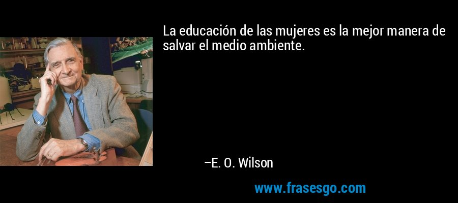 La educación de las mujeres es la mejor manera de salvar el medio ambiente. – E. O. Wilson