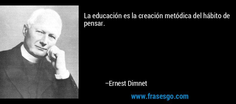 La educación es la creación metódica del hábito de pensar. – Ernest Dimnet