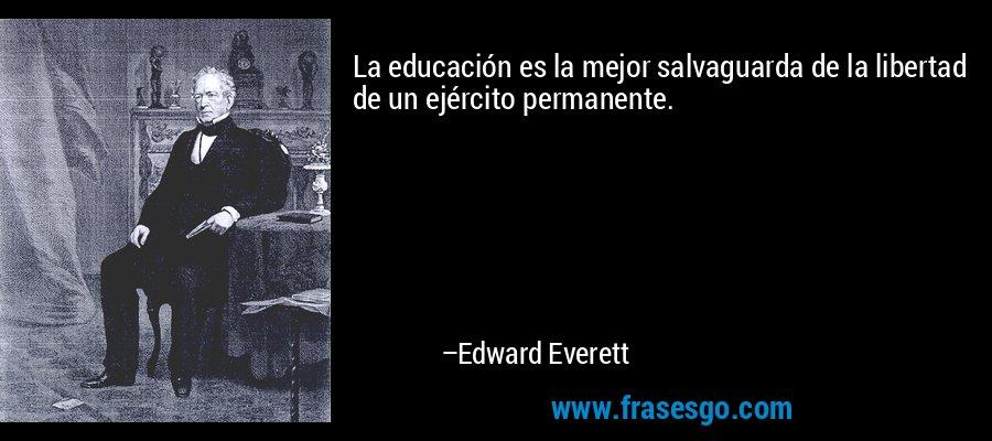 La educación es la mejor salvaguarda de la libertad de un ejército permanente. – Edward Everett
