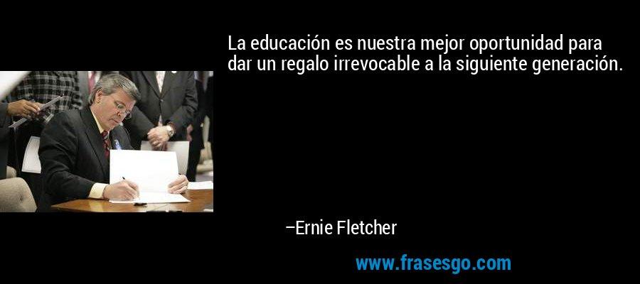 La educación es nuestra mejor oportunidad para dar un regalo irrevocable a la siguiente generación. – Ernie Fletcher