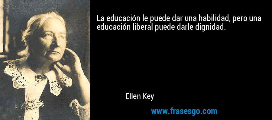 La educación le puede dar una habilidad, pero una educación liberal puede darle dignidad. – Ellen Key
