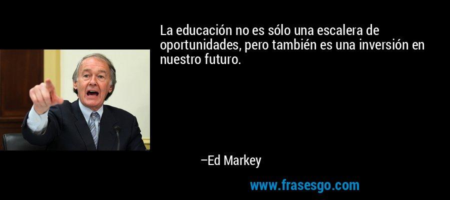 La educación no es sólo una escalera de oportunidades, pero también es una inversión en nuestro futuro. – Ed Markey
