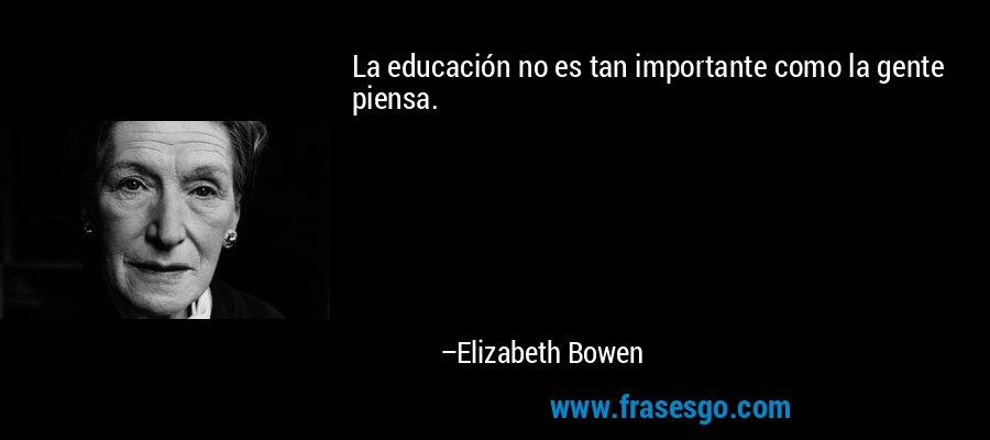 La educación no es tan importante como la gente piensa. – Elizabeth Bowen