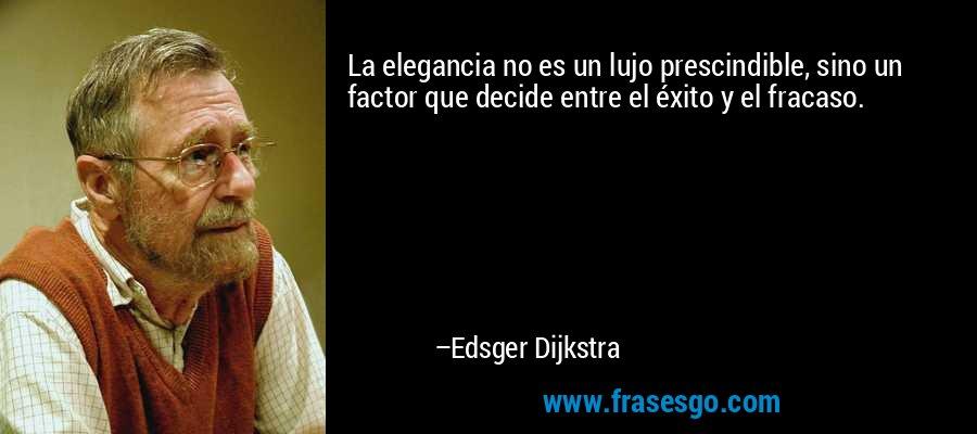 La elegancia no es un lujo prescindible, sino un factor que decide entre el éxito y el fracaso. – Edsger Dijkstra