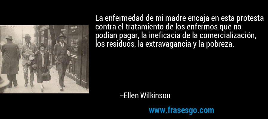 La enfermedad de mi madre encaja en esta protesta contra el tratamiento de los enfermos que no podían pagar, la ineficacia de la comercialización, los residuos, la extravagancia y la pobreza. – Ellen Wilkinson