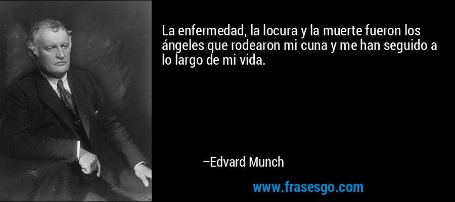 La enfermedad, la locura y la muerte fueron los ángeles que rodearon mi cuna y me han seguido a lo largo de mi vida. – Edvard Munch