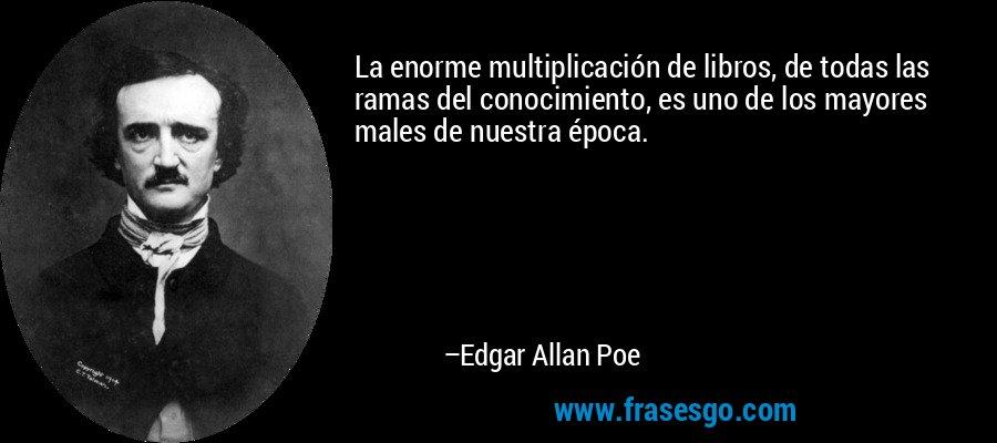 La enorme multiplicación de libros, de todas las ramas del conocimiento, es uno de los mayores males de nuestra época. – Edgar Allan Poe