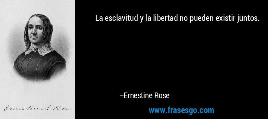 La esclavitud y la libertad no pueden existir juntos. – Ernestine Rose
