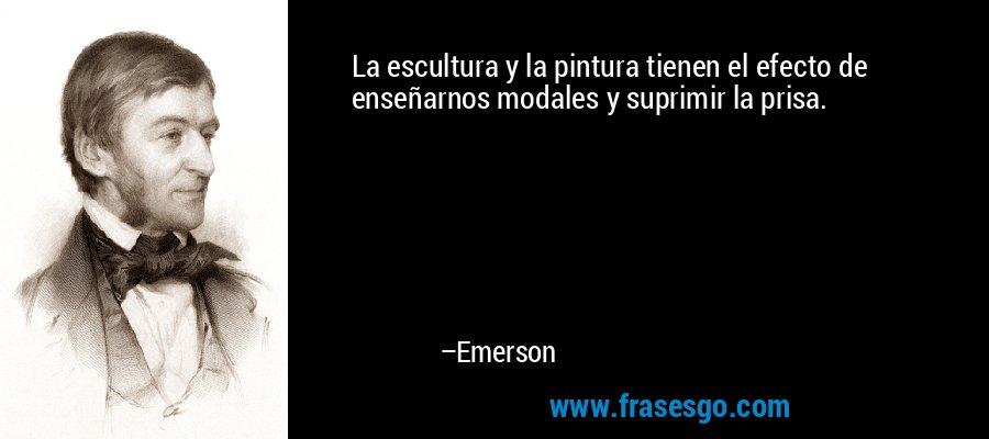 La escultura y la pintura tienen el efecto de enseñarnos modales y suprimir la prisa. – Emerson