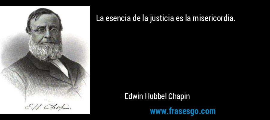 La esencia de la justicia es la misericordia. – Edwin Hubbel Chapin