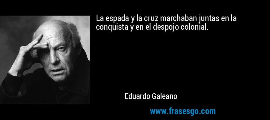 La espada y la cruz marchaban juntas en la conquista y en el despojo colonial. – Eduardo Galeano