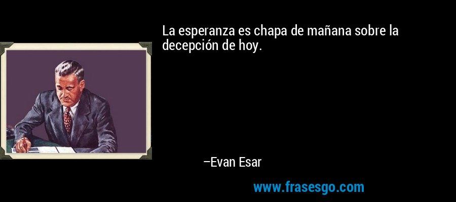 La esperanza es chapa de mañana sobre la decepción de hoy. – Evan Esar