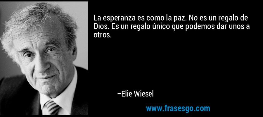 La esperanza es como la paz. No es un regalo de Dios. Es un regalo único que podemos dar unos a otros. – Elie Wiesel