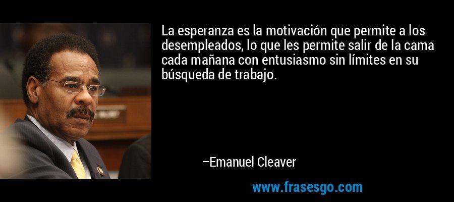 La esperanza es la motivación que permite a los desempleados, lo que les permite salir de la cama cada mañana con entusiasmo sin límites en su búsqueda de trabajo. – Emanuel Cleaver