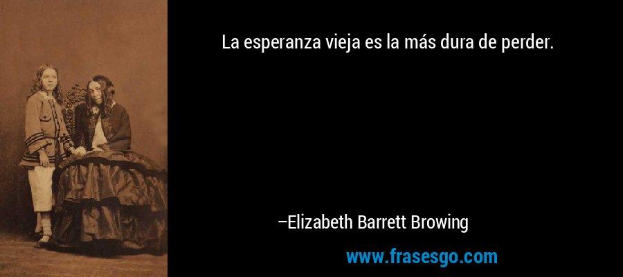 La esperanza vieja es la más dura de perder. – Elizabeth Barrett Browing