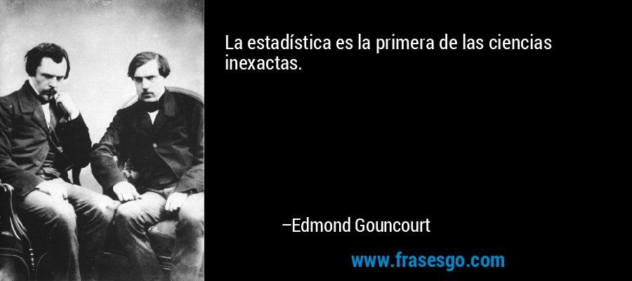 La estadística es la primera de las ciencias inexactas. – Edmond Gouncourt