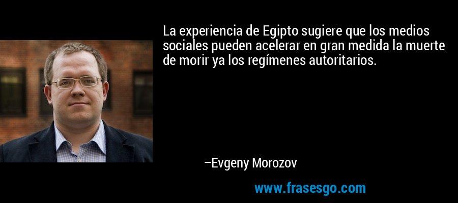 La experiencia de Egipto sugiere que los medios sociales pueden acelerar en gran medida la muerte de morir ya los regímenes autoritarios. – Evgeny Morozov