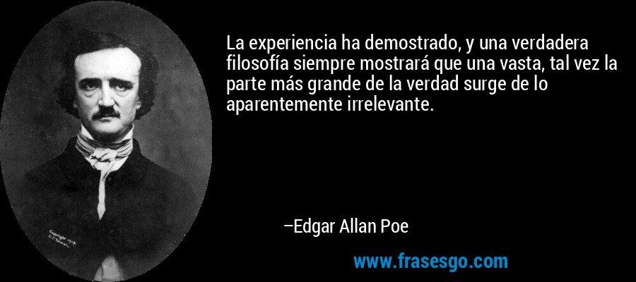 La experiencia ha demostrado, y una verdadera filosofía siempre mostrará que una vasta, tal vez la parte más grande de la verdad surge de lo aparentemente irrelevante. – Edgar Allan Poe