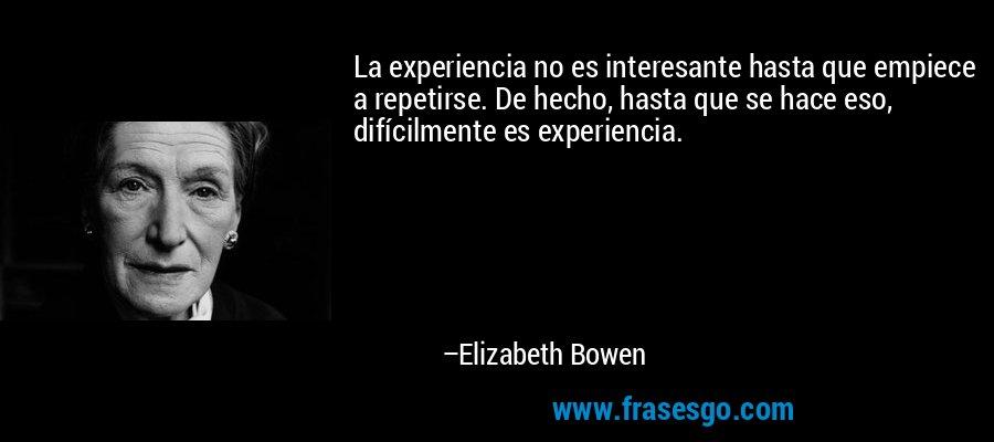 La experiencia no es interesante hasta que empiece a repetirse. De hecho, hasta que se hace eso, difícilmente es experiencia. – Elizabeth Bowen