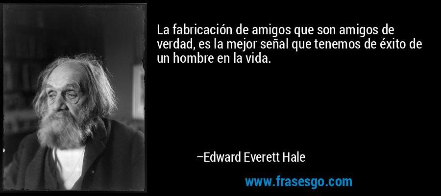 La fabricación de amigos que son amigos de verdad, es la mejor señal que tenemos de éxito de un hombre en la vida. – Edward Everett Hale