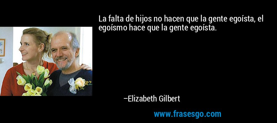 La falta de hijos no hacen que la gente egoísta, el egoísmo hace que la gente egoísta. – Elizabeth Gilbert