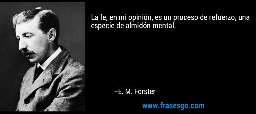 La fe, en mi opinión, es un proceso de refuerzo, una especie de almidón mental. – E. M. Forster