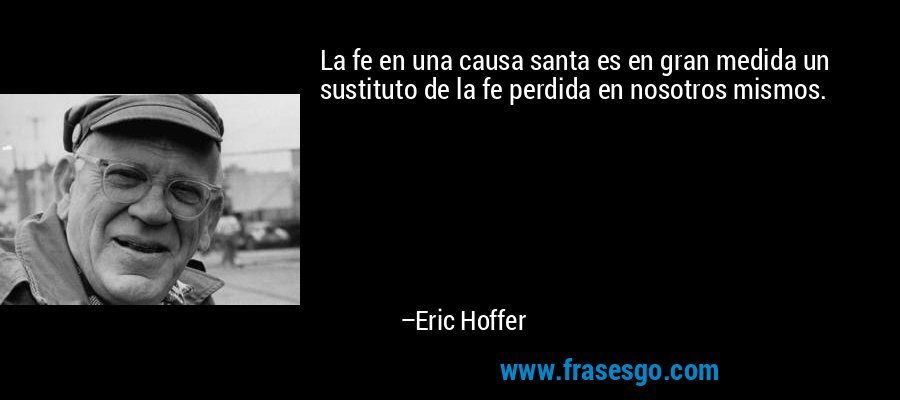 La fe en una causa santa es en gran medida un sustituto de la fe perdida en nosotros mismos. – Eric Hoffer