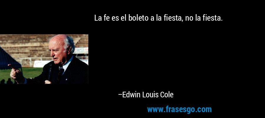 La fe es el boleto a la fiesta, no la fiesta. – Edwin Louis Cole