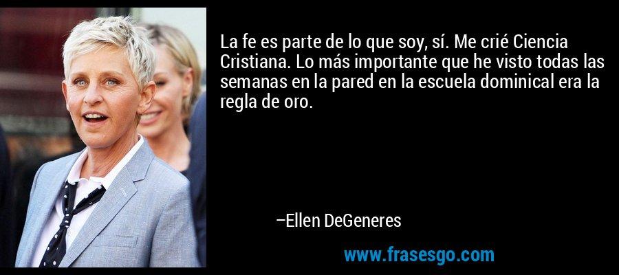 La fe es parte de lo que soy, sí. Me crié Ciencia Cristiana. Lo más importante que he visto todas las semanas en la pared en la escuela dominical era la regla de oro. – Ellen DeGeneres