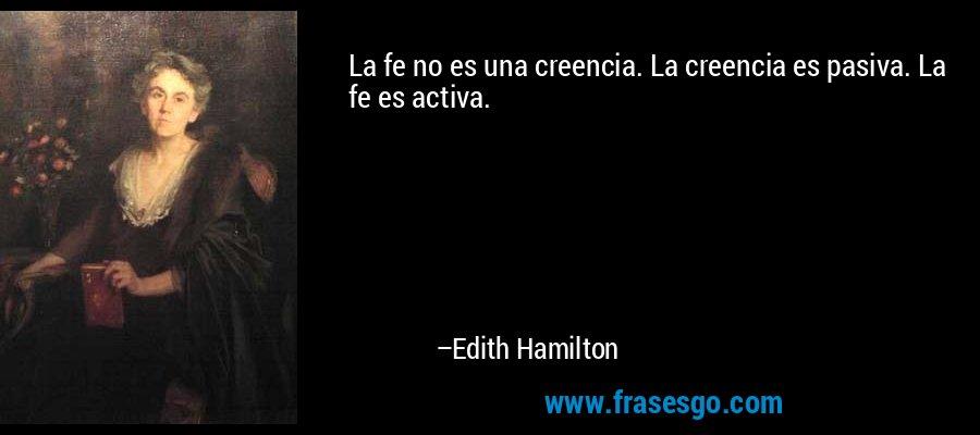 La fe no es una creencia. La creencia es pasiva. La fe es activa. – Edith Hamilton