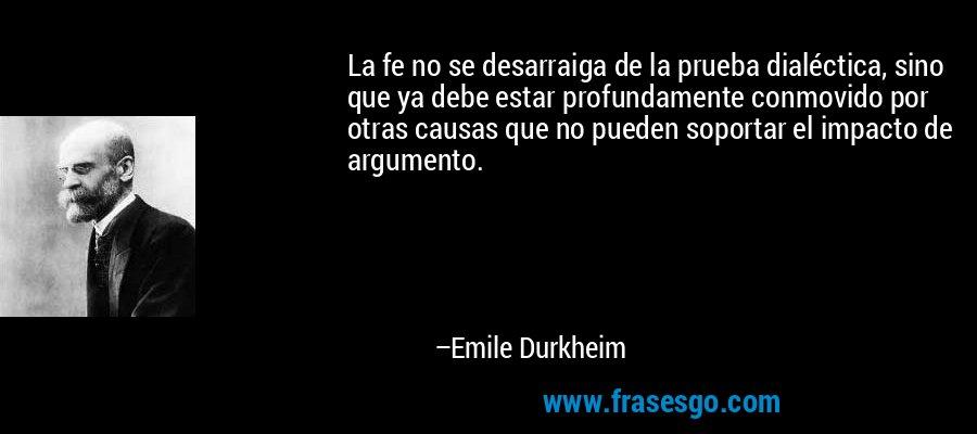 La fe no se desarraiga de la prueba dialéctica, sino que ya debe estar profundamente conmovido por otras causas que no pueden soportar el impacto de argumento. – Emile Durkheim