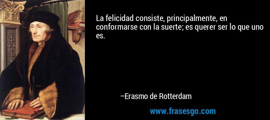 La felicidad consiste, principalmente, en conformarse con la suerte; es querer ser lo que uno es. – Erasmo de Rotterdam