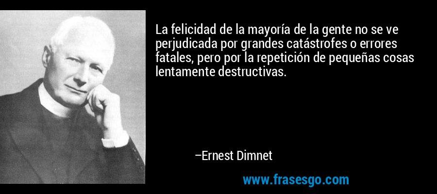 La felicidad de la mayoría de la gente no se ve perjudicada por grandes catástrofes o errores fatales, pero por la repetición de pequeñas cosas lentamente destructivas. – Ernest Dimnet