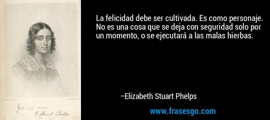 La felicidad debe ser cultivada. Es como personaje. No es una cosa que se deja con seguridad solo por un momento, o se ejecutará a las malas hierbas. – Elizabeth Stuart Phelps