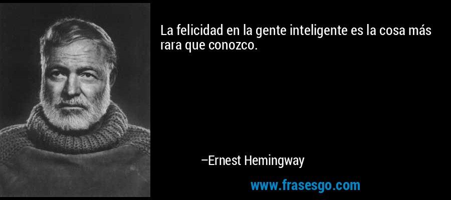 La felicidad en la gente inteligente es la cosa más rara que conozco. – Ernest Hemingway