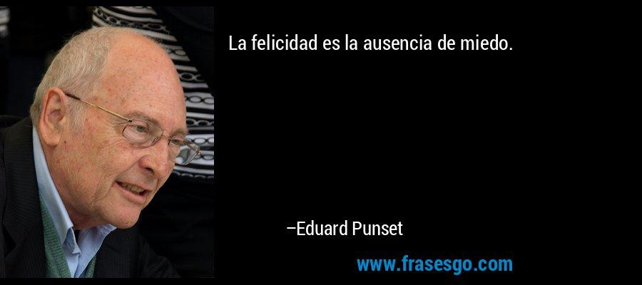 La felicidad es la ausencia de miedo. – Eduard Punset