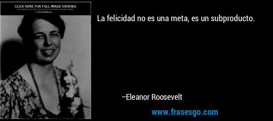 La felicidad no es una meta, es un subproducto. – Eleanor Roosevelt