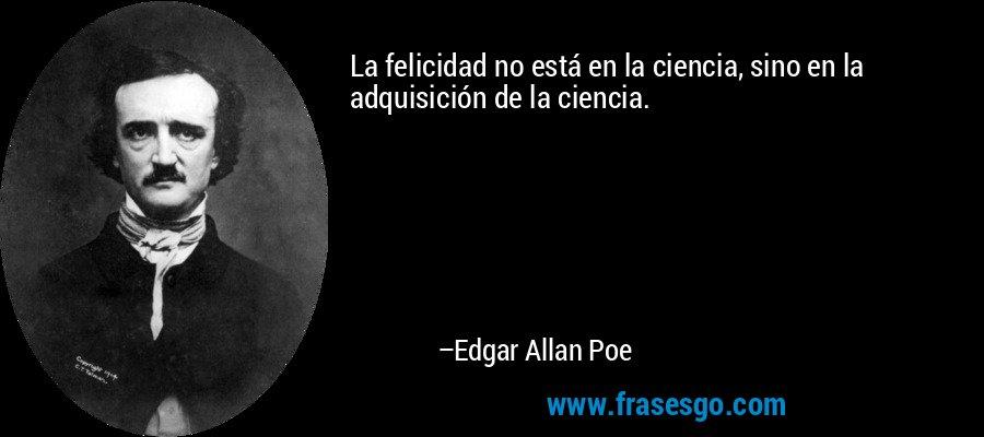 La felicidad no está en la ciencia, sino en la adquisición de la ciencia. – Edgar Allan Poe