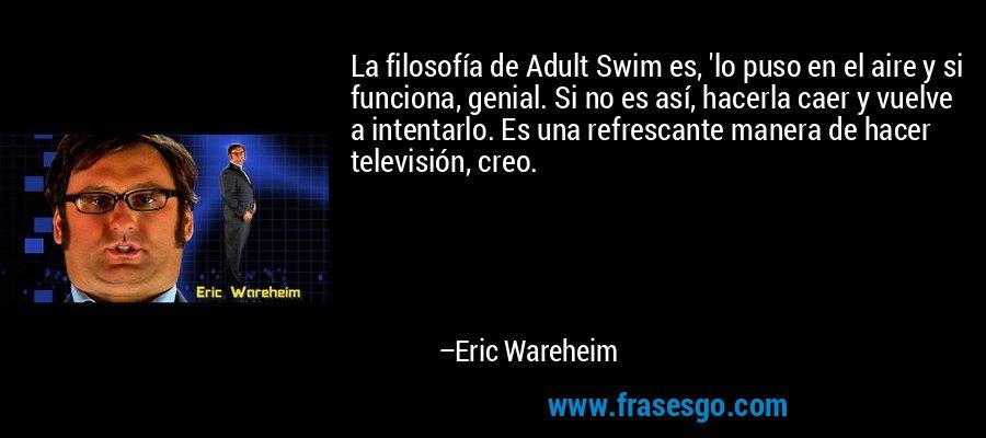 La filosofía de Adult Swim es, 'lo puso en el aire y si funciona, genial. Si no es así, hacerla caer y vuelve a intentarlo. Es una refrescante manera de hacer televisión, creo. – Eric Wareheim