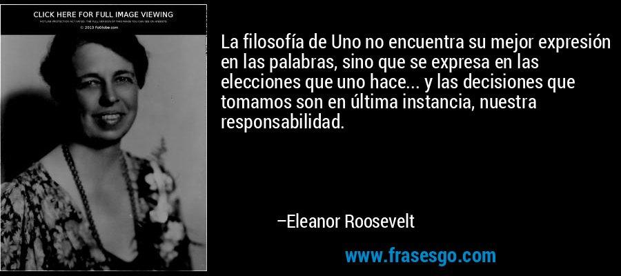 La filosofía de Uno no encuentra su mejor expresión en las palabras, sino que se expresa en las elecciones que uno hace... y las decisiones que tomamos son en última instancia, nuestra responsabilidad. – Eleanor Roosevelt