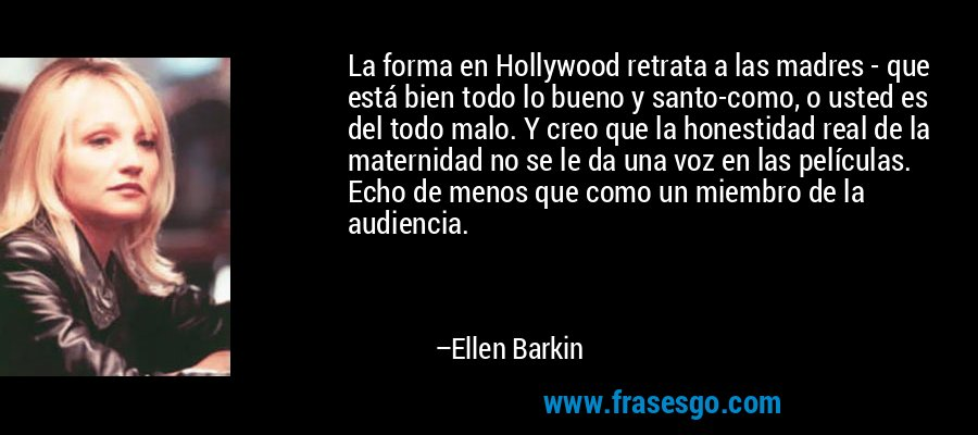 La forma en Hollywood retrata a las madres - que está bien todo lo bueno y santo-como, o usted es del todo malo. Y creo que la honestidad real de la maternidad no se le da una voz en las películas. Echo de menos que como un miembro de la audiencia. – Ellen Barkin