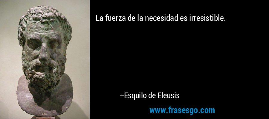 La fuerza de la necesidad es irresistible. – Esquilo de Eleusis