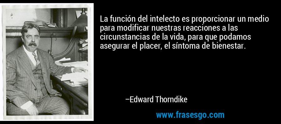 La función del intelecto es proporcionar un medio para modificar nuestras reacciones a las circunstancias de la vida, para que podamos asegurar el placer, el síntoma de bienestar. – Edward Thorndike
