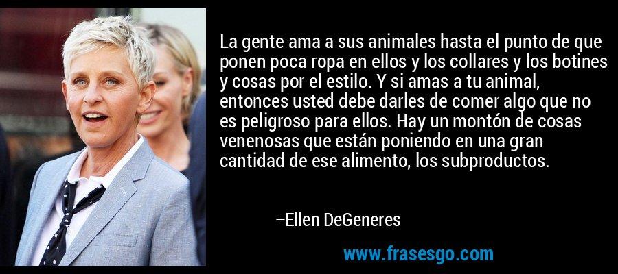 La gente ama a sus animales hasta el punto de que ponen poca ropa en ellos y los collares y los botines y cosas por el estilo. Y si amas a tu animal, entonces usted debe darles de comer algo que no es peligroso para ellos. Hay un montón de cosas venenosas que están poniendo en una gran cantidad de ese alimento, los subproductos. – Ellen DeGeneres